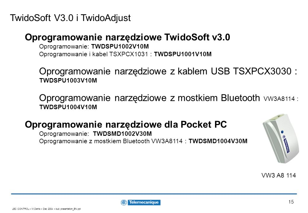 LEC CONTROL – M.Denis – Dec 2004 – bud presentation_EN.ppt 15 TwidoSoft V3.0 i TwidoAdjust Oprogramowanie narzędziowe TwidoSoft v3.0 Oprogramowanie: T