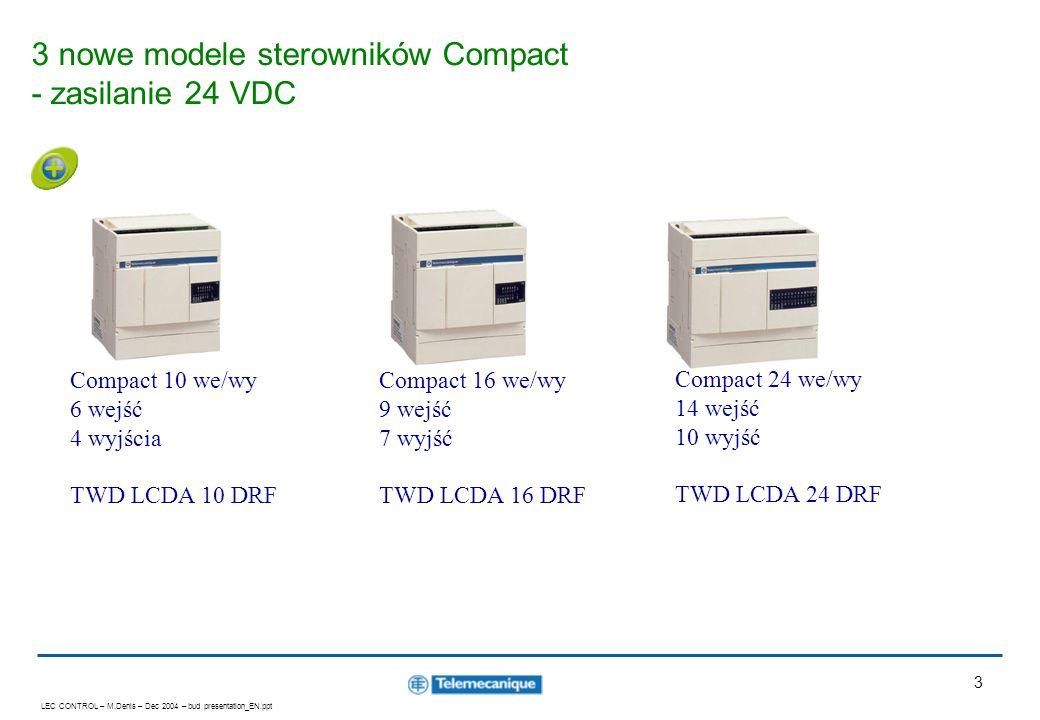 LEC CONTROL – M.Denis – Dec 2004 – bud presentation_EN.ppt 3 3 nowe modele sterowników Compact - zasilanie 24 VDC Compact 16 we/wy 9 wejść 7 wyjść TWD