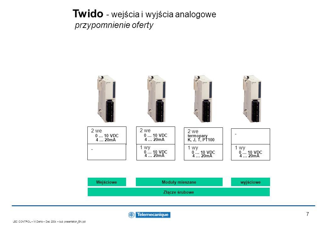 LEC CONTROL – M.Denis – Dec 2004 – bud presentation_EN.ppt 8 5 Nowych modułów analogowych 4 wejścia 0 … 10 VDC 0 … 20mA PT100/1000 NI100/1000 10 Bits TWDAMI4LT 8 wejść 0 … 10 VDC 0 … 20mA 10 Bits TWDAMI8HT 8 wejść PTC NTC 10 bits TWDARI8HT 2 wyjścia +/-10V 12 bits TWDAVO2HT 4 wejścia 2 wyjścia 0 … 10 VDC 4 … 20mA 12 Bits TWDAMM6HT