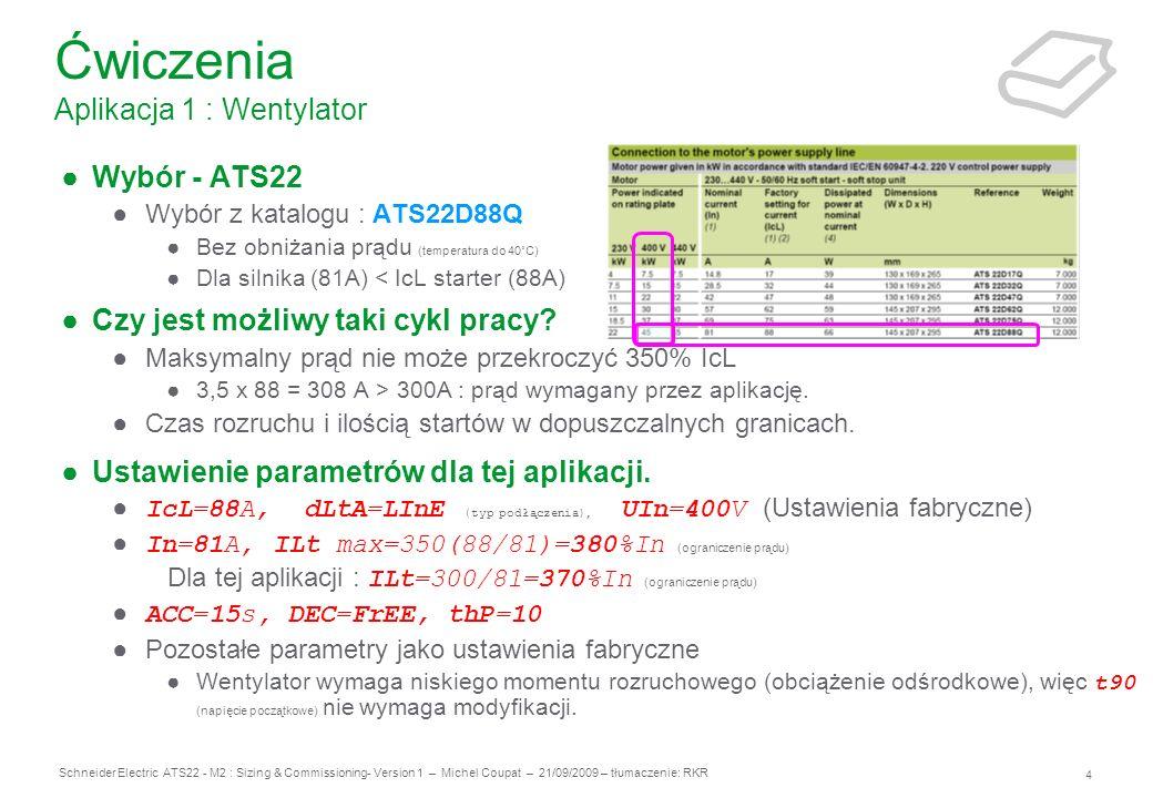 5 Schneider Electric ATS22 - M2 : Sizing & Commissioning- Version 1 – Michel Coupat – 21/09/2009 – tłumaczenie: RKR Aplikacja : Pompa w instalacji dla agregatów rozdzielających i myjących Dane Zasilanie: 400V, 50Hz – podłączone bezpośrednie Motor: 37kW, 72A, 400V, 50Hz, 1492rpm, klasa 10 Aplikacja : Pompa normalnie startuje w czystej wodzie, ale czasami start może być w zmieszanej wodzie z piaskiem Brak wpływu uderzenia wody na obwód.