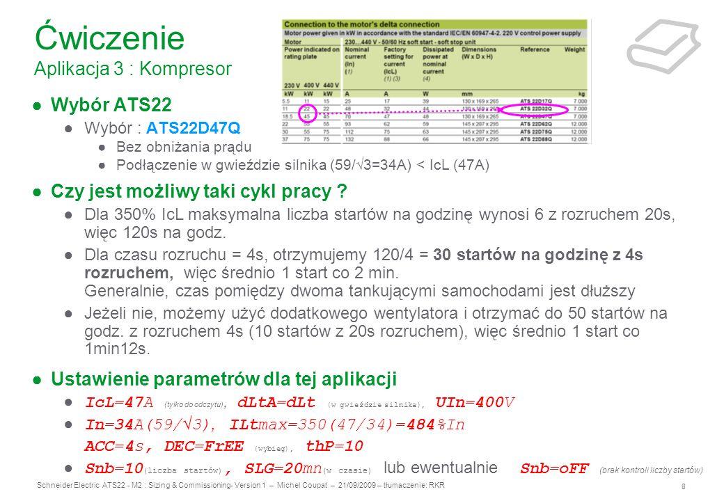 9 Schneider Electric ATS22 - M2 : Sizing & Commissioning- Version 1 – Michel Coupat – 21/09/2009 – tłumaczenie: RKR Ćwiczenia Aplikacja 4 : Pompa Aplikacja : Stacja pomp Dane Zasilanie: 460V, 60Hz – podłączone bezpośrednie Napięcie kontrolne wewnątrz szafki elektrycznej: 110V, 60Hz Silnik: 50HP, 65A, 460V, 60Hz, 1170rpm, klasa 20 Cykl pracy: W normalnym użytkowaniu : S4 współczynnik obciążenia = 80%, maksymalnie 12 startów na godz.