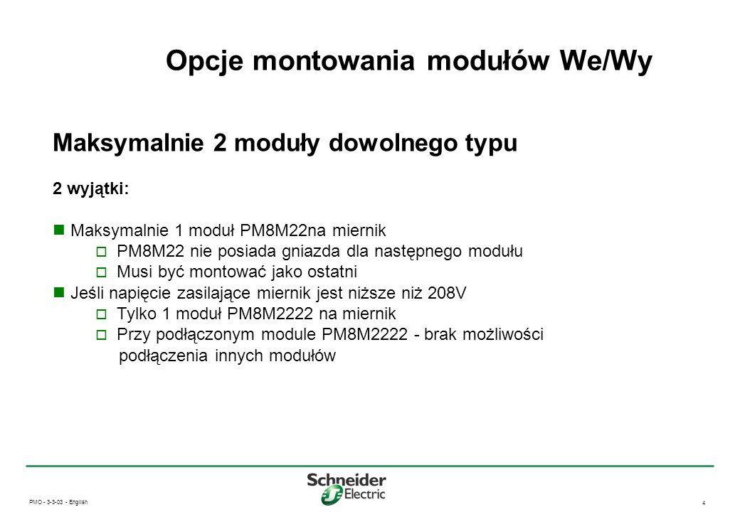 PMO - 3-3-03 - English 5 Parametry modułu PM8M22 Wejścia cyfrowe 19 - 30 V DC Moduł ten nie ma możliwości zliczania impulsów, służy do monitorowania stanu urządzeń (z datowaniem) Wyjścia przekaźnikowe Każdy przekaźnik z 1NO i 1NC z punktem wspólnym 2 A rms, przeciążenie do 5 A przez 10 sekund, raz na godzinę 3 - 30 V DC, 3 - 240 V DC