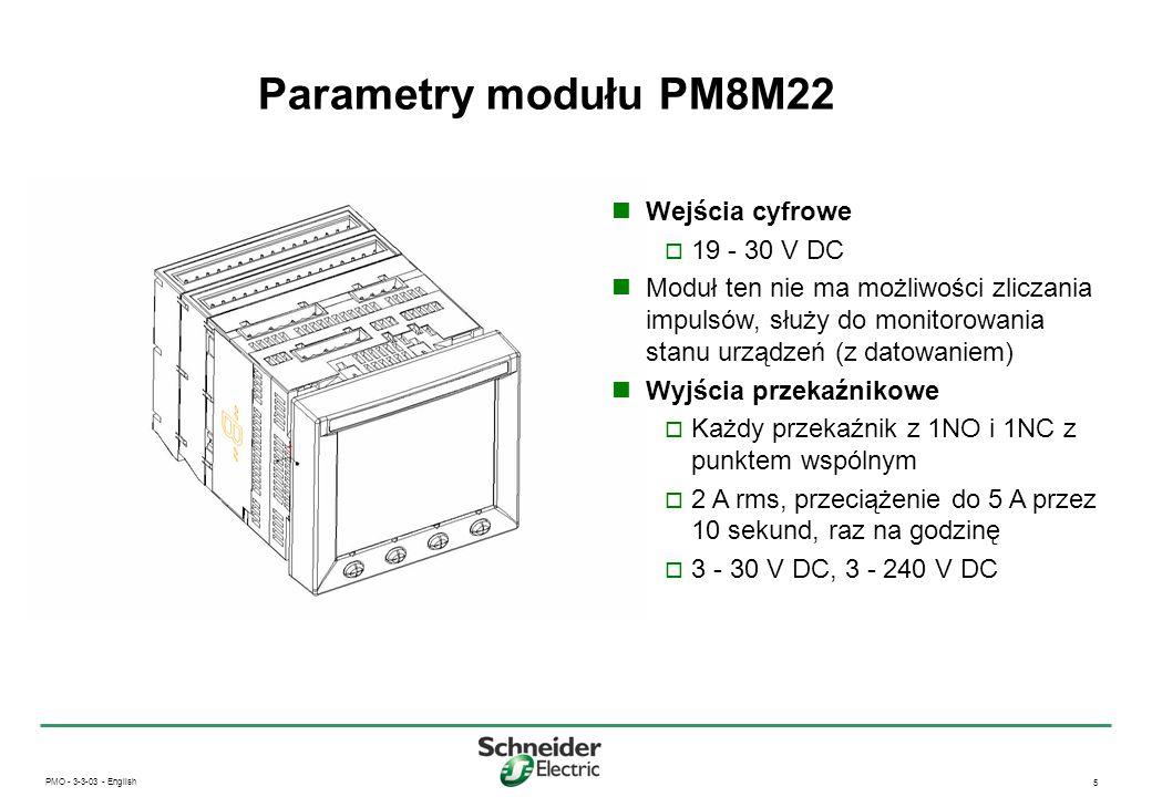 PMO - 3-3-03 - English 6 Parametry - PM8M2222 i PM8M26 Wejścia cyfrowe 20 - 150V AC/DC Zliczanie impulsów i monitorowanie stanu urządzeń (z datowaniem) Mogą być wykorzystane do synchronizacji okresu uśredniania Wyjścia przekaźnikowe Każdy przekaźnik z 1NO i 1NC ze wspólnym punktem 2A rms, przeciążenie do 5A przez 10 sekund raz na godzinę 0 - 30V DC, 0 - 240V AC Wejścia analogowe 0 - 5V DC lub 4 - 20mA, możliwość wyboru Wyjścia analogowe 4 - 20mA