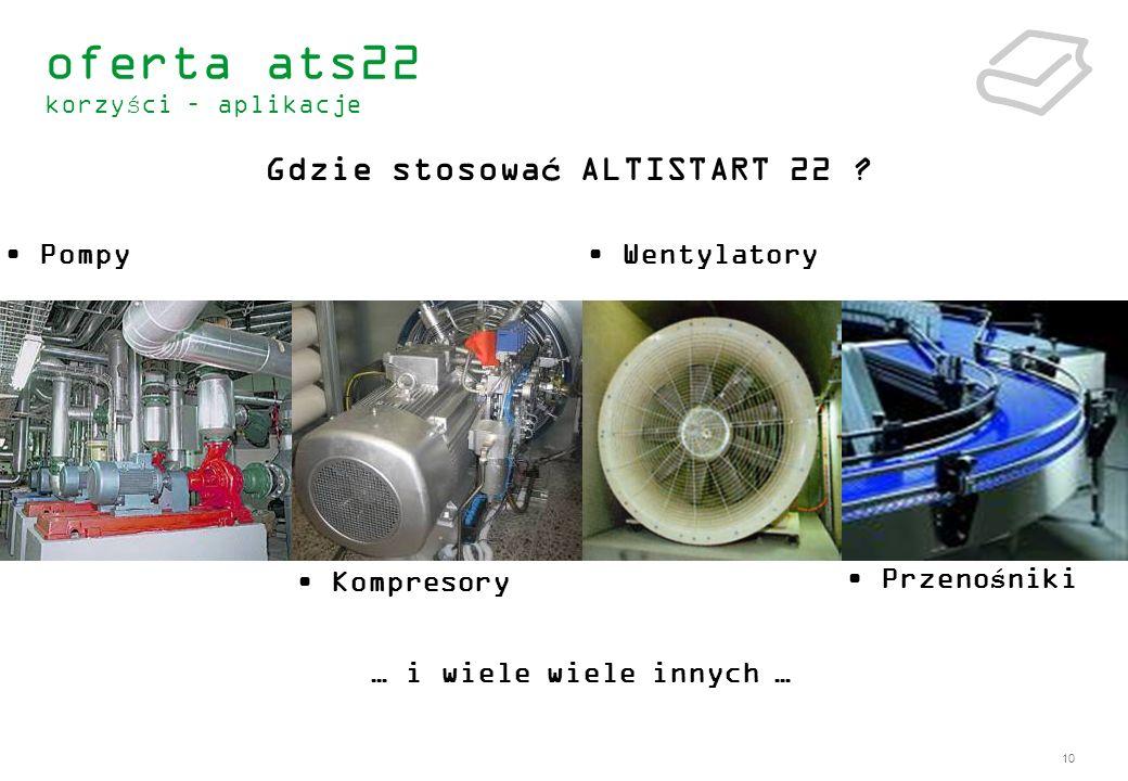 10 Pompy Kompresory Przenośniki Wentylatory Gdzie stosować ALTISTART 22 ? … i wiele wiele innych … oferta ats22 korzyści – aplikacje