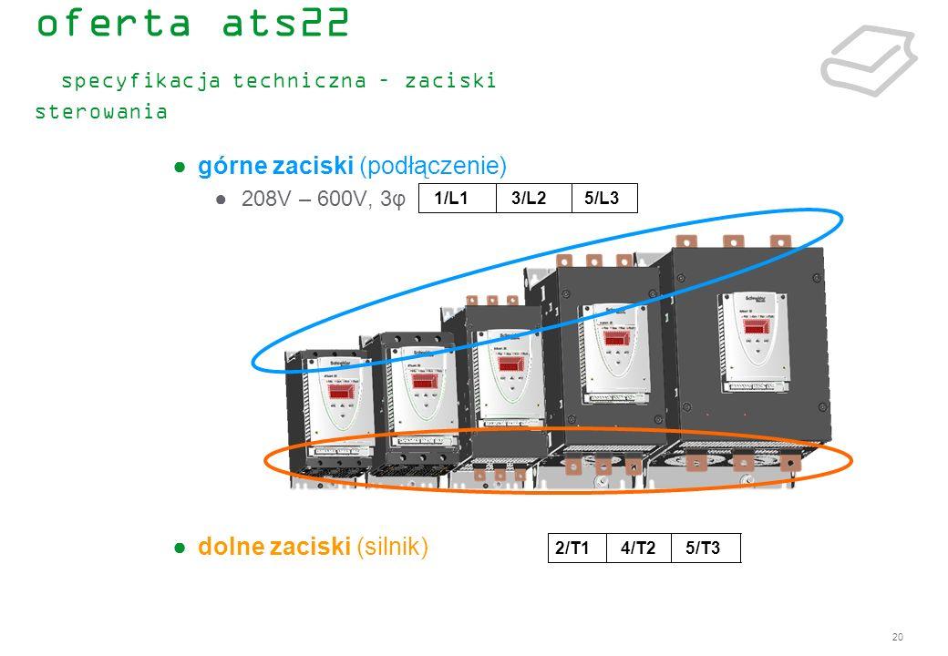 20 górne zaciski (podłączenie) 208V – 600V, 3φ dolne zaciski (silnik) 5/L33/L21/L1 5/T34/T22/T1 oferta ats22 specyfikacja techniczna – zaciski sterowa