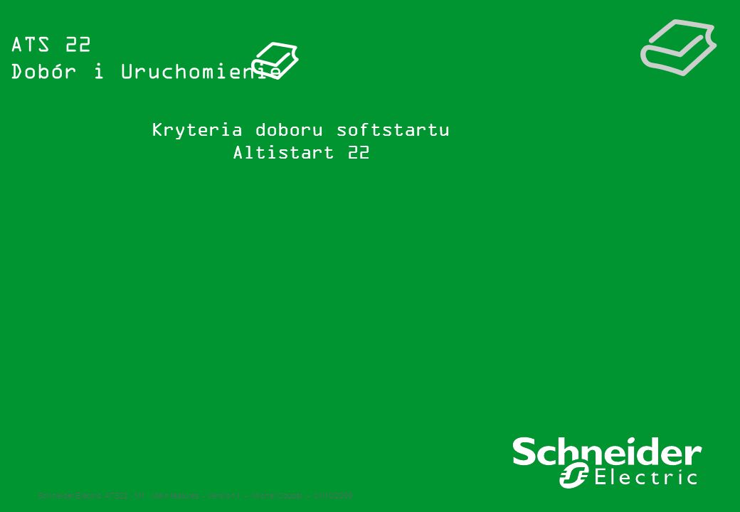Schneider Electric ATS22 - M1 : Main features - Version 1 – Michel Coupat – 01/10/2009 ATS 22 Dobór i Uruchomienie Kryteria doboru softstartu Altistar