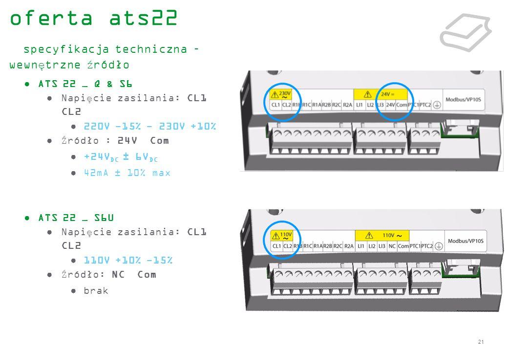 21 ATS 22 … Q & S6 Napięcie zasilania: CL1 CL2 220V -15% - 230V +10% Źródło : 24V Com +24V DC ± 6V DC 42mA ± 10% max ATS 22 … S6U Napięcie zasilania:
