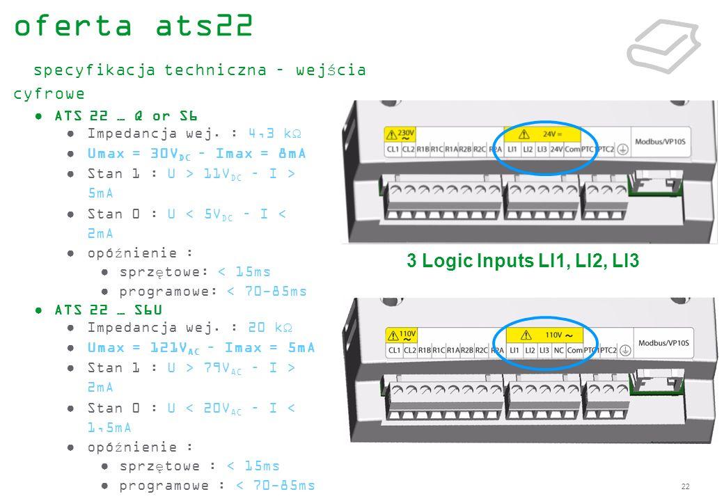 22 ATS 22 … Q or S6 Impedancja wej. : 4,3 kΩ Umax = 30V DC – Imax = 8mA Stan 1 : U > 11V DC – I > 5mA Stan 0 : U < 5V DC – I < 2mA opóźnienie : sprzęt