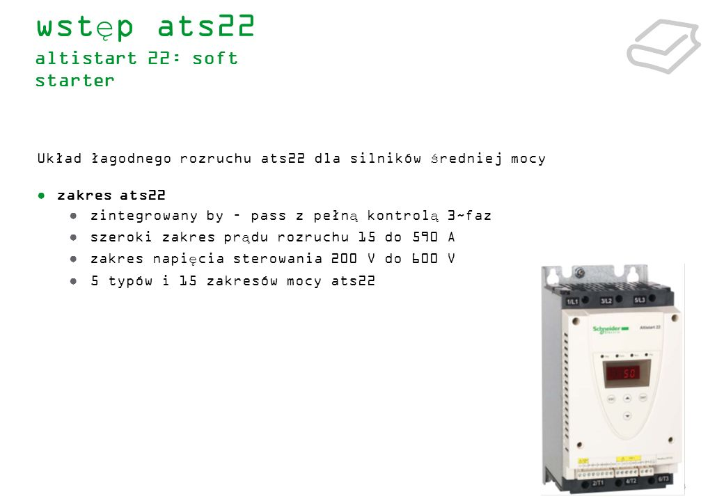 14 zintegrowany stycznik bocznikujący by-pass funkcja ograniczenia prądowego silnika wybór typu zatrzymania silnika (poprzez wybieg lub zwalnianie na rampie) opcja podłączenia ATS22 do zacisków trójkąta silnika (wersja Q) kontrola momentu oraz forsowanie napięcia przy starcie – adaptacja do wymagań aplikacji funkcja boost podwójna funkcja parametryzacji silnika (podstawowa i zaawansowana) zabezpieczenie cieplne silnika : całka silnika I²t, Softstartera, PTC, SCR (mostek tyrystorowy z zabezpieczeniem termicznym) … zabezpieczenie przed przeciążeniem i niedociążeniem.