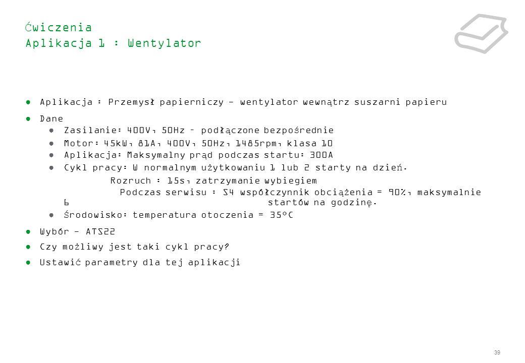 39 Ćwiczenia Aplikacja 1 : Wentylator Aplikacja : Przemysł papierniczy - wentylator wewnątrz suszarni papieru Dane Zasilanie: 400V, 50Hz – podłączone