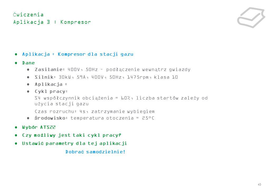 43 Ćwiczenia Aplikacja 3 : Kompresor Aplikacja : Kompresor dla stacji gazu Dane Zasilanie: 400V, 50Hz – podłączenie wewnątrz gwiazdy Silnik: 30kW, 59A