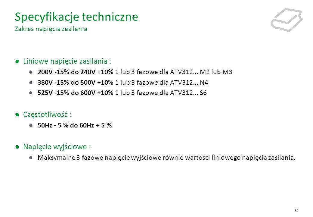 59 Specyfikacje techniczne Zakres napięcia zasilania Liniowe napięcie zasilania : 200V -15% do 240V +10% 1 lub 3 fazowe dla ATV312... M2 lub M3 380V -