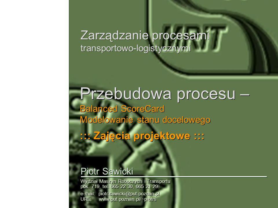 Zarządzanie procesami transportowo-logistycznymi Piotr Sawicki Wydział Maszyn Roboczych i Transportu pok. 719, tel. 665 22 30, 665 21 29 e-mail: piotr