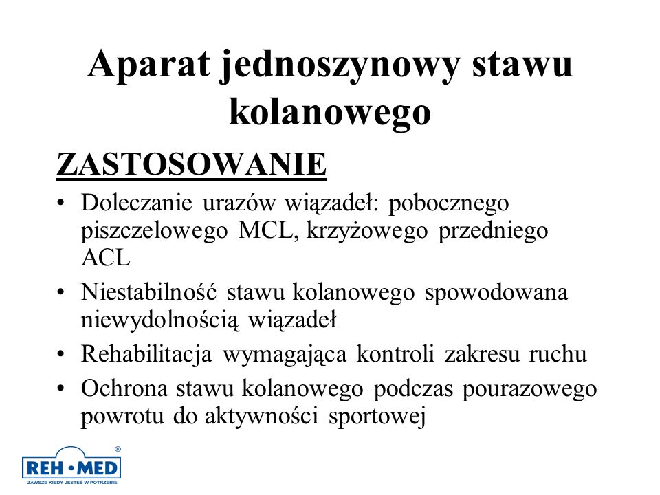 Aparat jednoszynowy stawu kolanowego ZASTOSOWANIE Doleczanie urazów wiązadeł: pobocznego piszczelowego MCL, krzyżowego przedniego ACL Niestabilność st