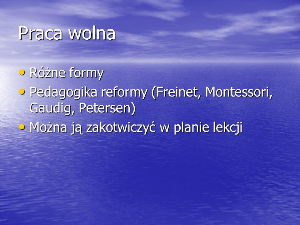 Praca wolna Różne formy Różne formy Pedagogika reformy (Freinet, Montessori, Gaudig, Petersen) Pedagogika reformy (Freinet, Montessori, Gaudig, Peters