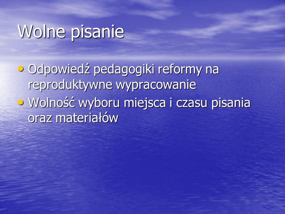 Wolne pisanie Odpowiedź pedagogiki reformy na reproduktywne wypracowanie Odpowiedź pedagogiki reformy na reproduktywne wypracowanie Wolność wyboru miejsca i czasu pisania oraz materiałów Wolność wyboru miejsca i czasu pisania oraz materiałów