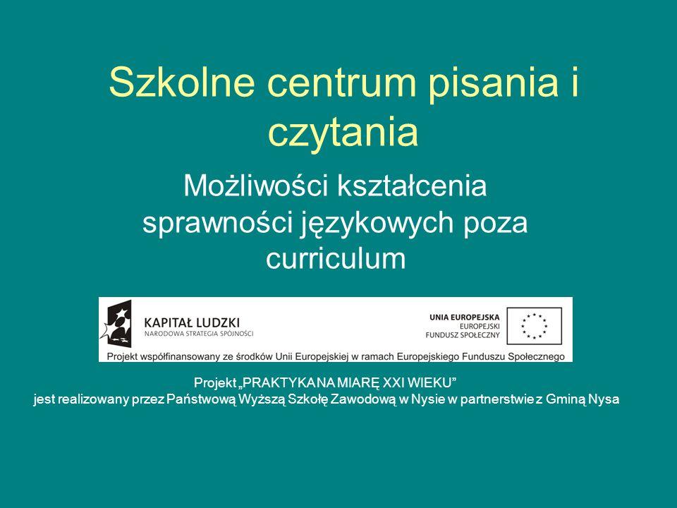 Szkolne centrum pisania i czytania Możliwości kształcenia sprawności językowych poza curriculum Projekt PRAKTYKA NA MIARĘ XXI WIEKU jest realizowany p