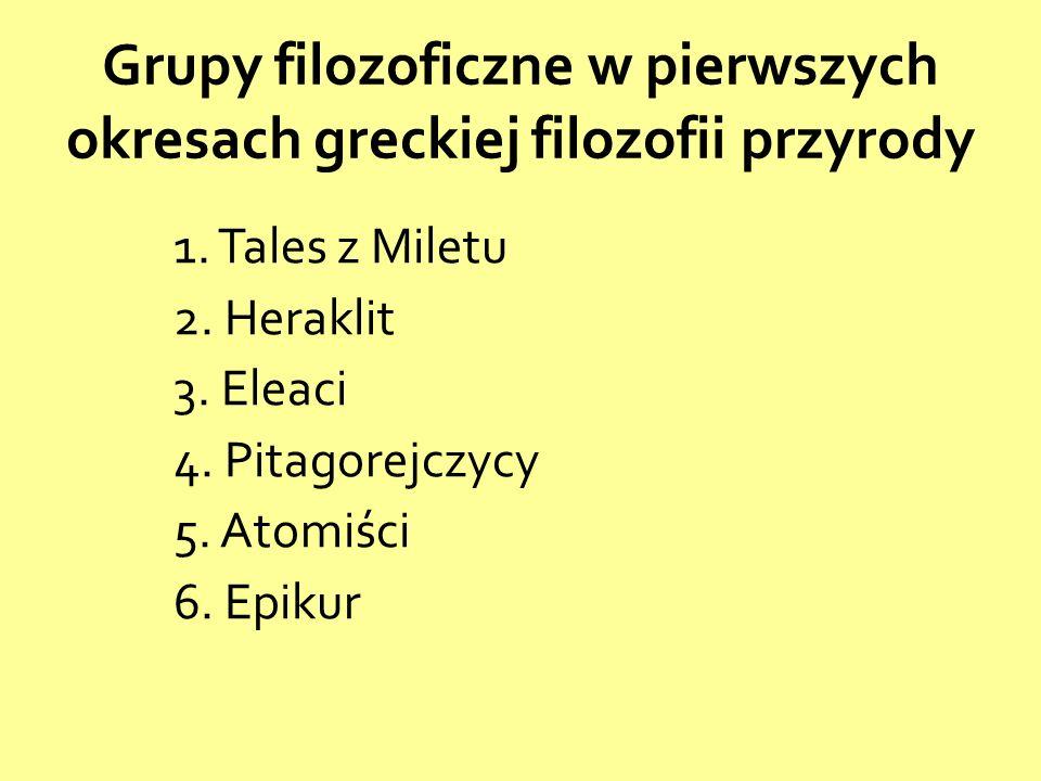 1. Tales z Miletu 2. Heraklit 3. Eleaci 4. Pitagorejczycy 5. Atomiści 6. Epikur Grupy filozoficzne w pierwszych okresach greckiej filozofii przyrody