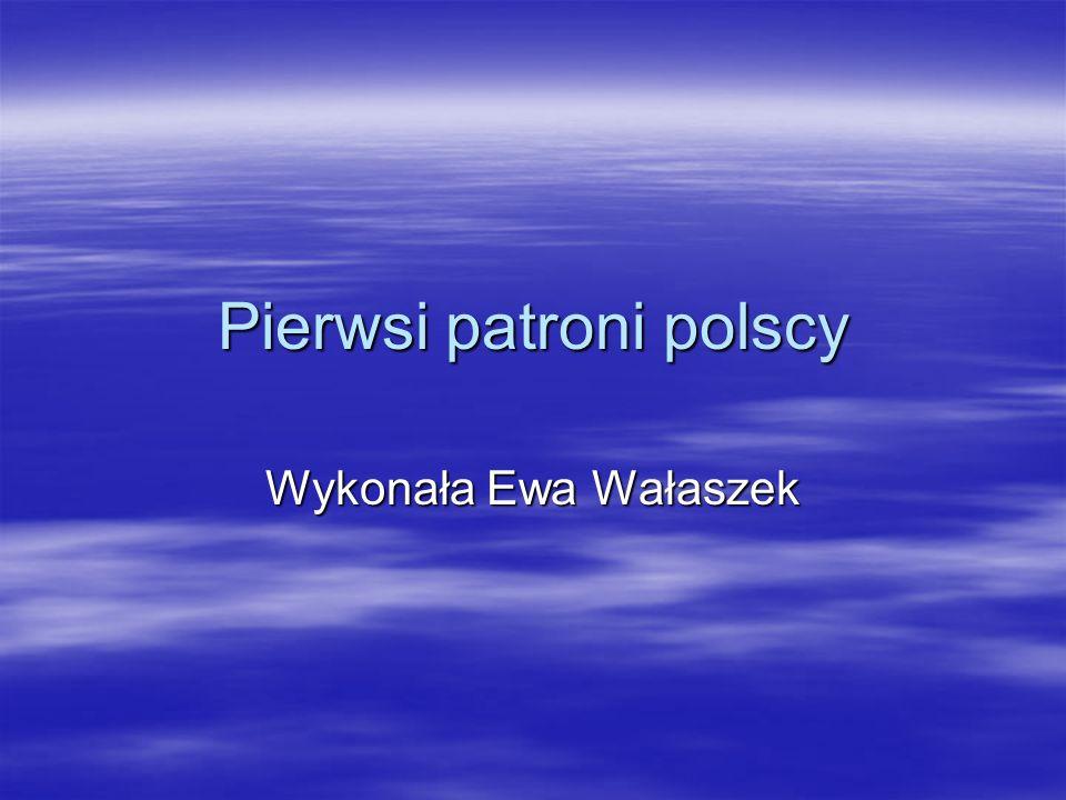 Pierwsi patroni polscy Wykonała Ewa Wałaszek