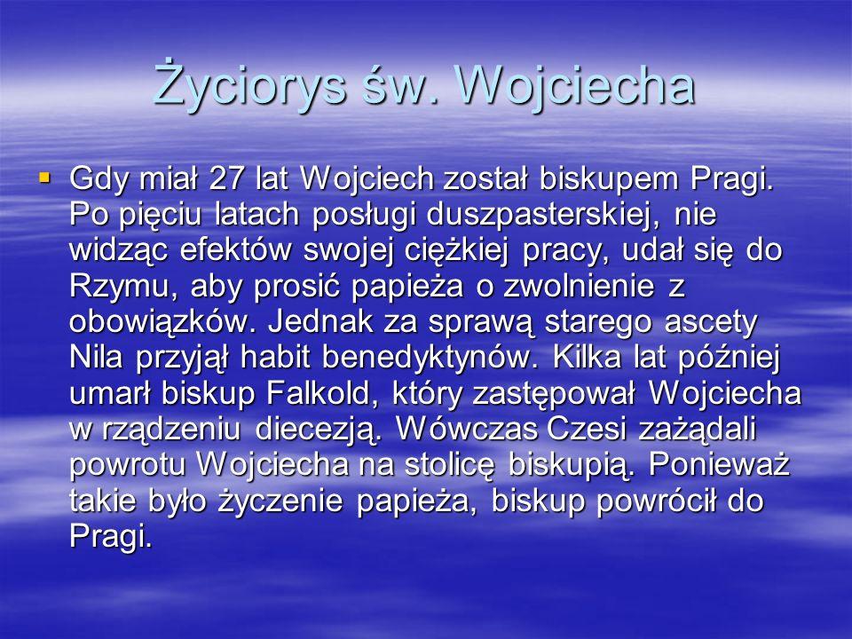 Życiorys św. Wojciecha Gdy miał 27 lat Wojciech został biskupem Pragi.