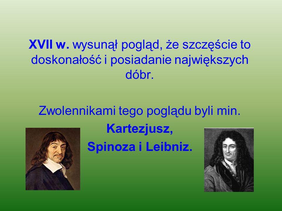XVII w. wysunął pogląd, że szczęście to doskonałość i posiadanie największych dóbr. Zwolennikami tego poglądu byli min. Kartezjusz, Spinoza i Leibniz.