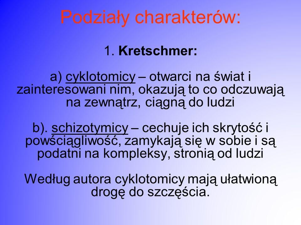 Podziały charakterów: 1. Kretschmer: a) cyklotomicy – otwarci na świat i zainteresowani nim, okazują to co odczuwają na zewnątrz, ciągną do ludzi b).