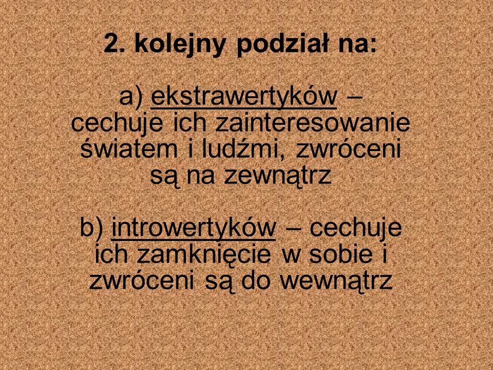 2. kolejny podział na: a) ekstrawertyków – cechuje ich zainteresowanie światem i ludźmi, zwróceni są na zewnątrz b) introwertyków – cechuje ich zamkni