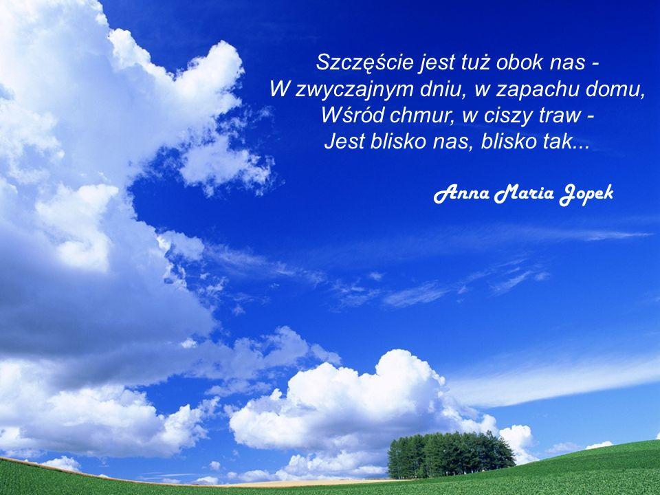 Szczęście jest tuż obok nas - W zwyczajnym dniu, w zapachu domu, Wśród chmur, w ciszy traw - Jest blisko nas, blisko tak... Anna Maria Jopek