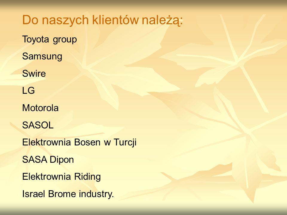 Do naszych klientów należą: Toyota group Samsung Swire LG Motorola SASOL Elektrownia Bosen w Turcji SASA Dipon Elektrownia Riding Israel Brome industry.