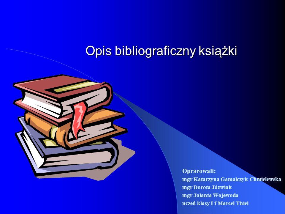 Opis bibliograficzny książki Opracowali: mgr Katarzyna Gamalczyk-Chmielewska mgr Dorota Józwiak mgr Jolanta Wojewoda uczeń klasy I f Marcel Thiel