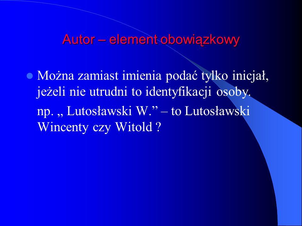 Autor – element obowiązkowy Można zamiast imienia podać tylko inicjał, jeżeli nie utrudni to identyfikacji osoby. np. Lutosławski W. – to Lutosławski