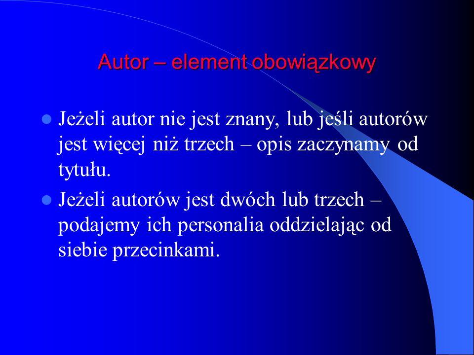 Autor – element obowiązkowy Jeżeli autor nie jest znany, lub jeśli autorów jest więcej niż trzech – opis zaczynamy od tytułu. Jeżeli autorów jest dwóc