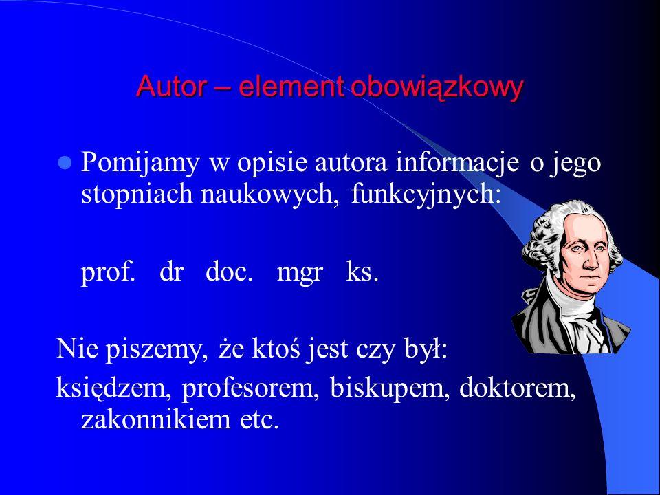 Autor – element obowiązkowy Pomijamy w opisie autora informacje o jego stopniach naukowych, funkcyjnych: prof. dr doc. mgr ks. Nie piszemy, że ktoś je