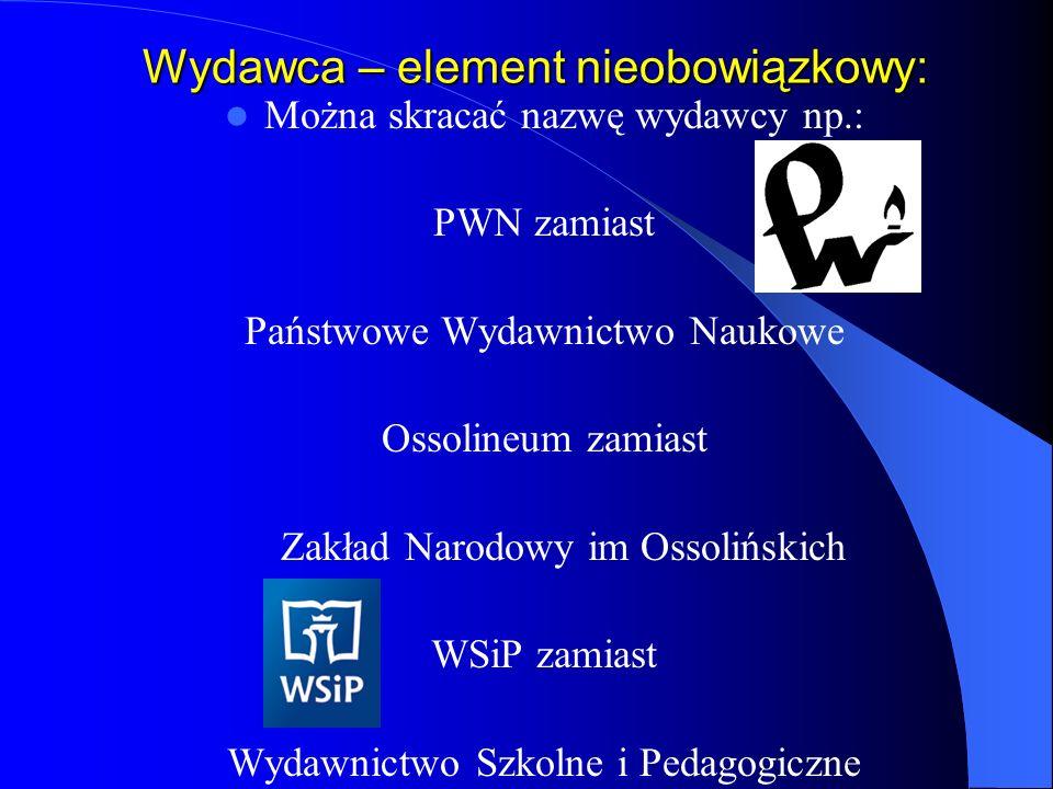 Wydawca – element nieobowiązkowy: Można skracać nazwę wydawcy np.: PWN zamiast Państwowe Wydawnictwo Naukowe Ossolineum zamiast Zakład Narodowy im Oss