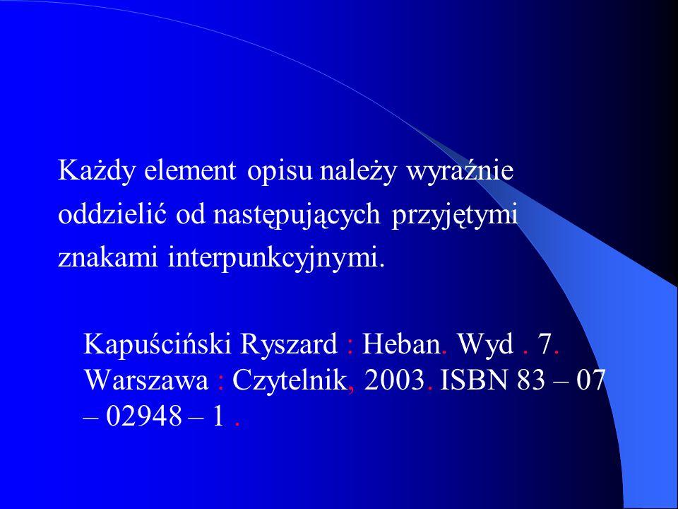 Każdy element opisu należy wyraźnie oddzielić od następujących przyjętymi znakami interpunkcyjnymi. Kapuściński Ryszard : Heban. Wyd. 7. Warszawa : Cz
