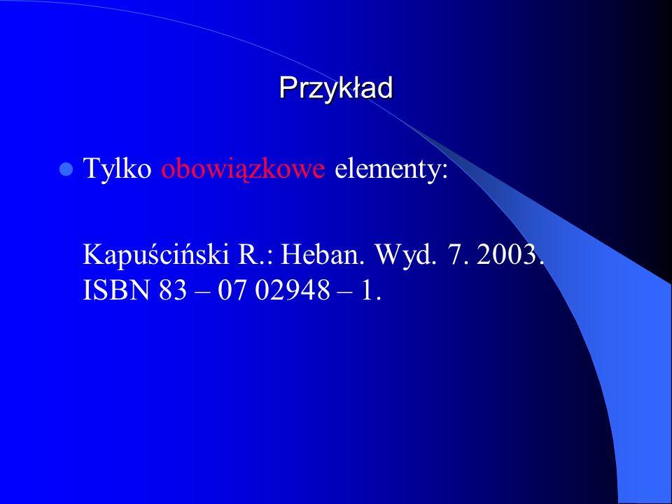 Przykład Tylko obowiązkowe elementy: Kapuściński R.: Heban. Wyd. 7. 2003. ISBN 83 – 07 02948 – 1.