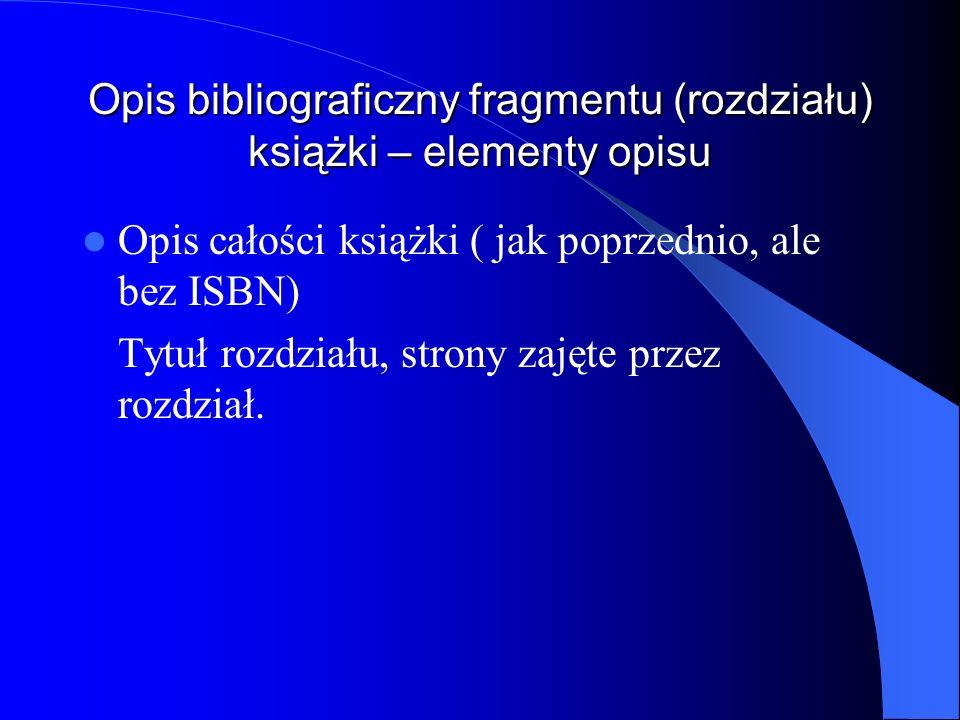 Opis bibliograficzny fragmentu (rozdziału) książki – elementy opisu Opis całości książki ( jak poprzednio, ale bez ISBN) Tytuł rozdziału, strony zajęt