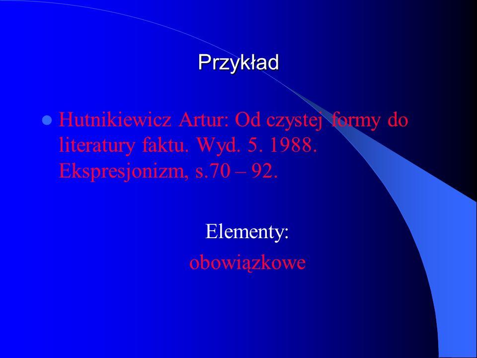 Przykład Hutnikiewicz Artur: Od czystej formy do literatury faktu. Wyd. 5. 1988. Ekspresjonizm, s.70 – 92. Elementy: obowiązkowe