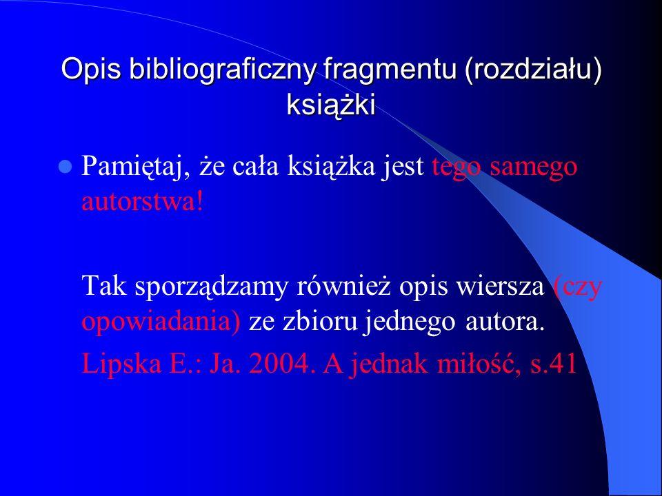 Opis bibliograficzny fragmentu (rozdziału) książki Pamiętaj, że cała książka jest tego samego autorstwa! Tak sporządzamy również opis wiersza (czy opo