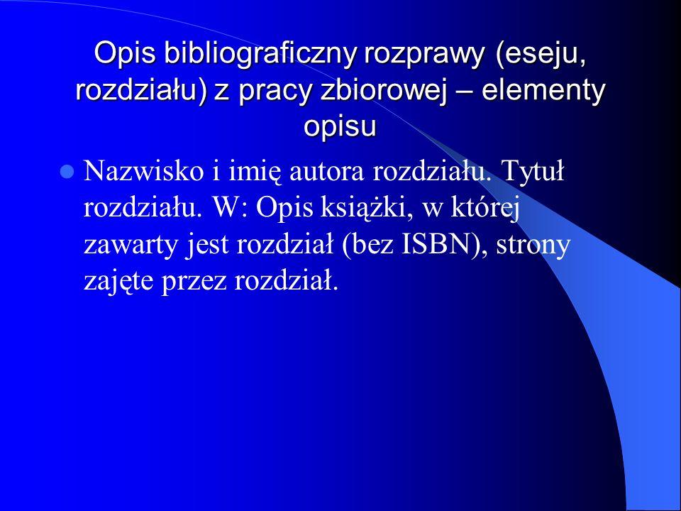 Opis bibliograficzny rozprawy (eseju, rozdziału) z pracy zbiorowej – elementy opisu Nazwisko i imię autora rozdziału. Tytuł rozdziału. W: Opis książki