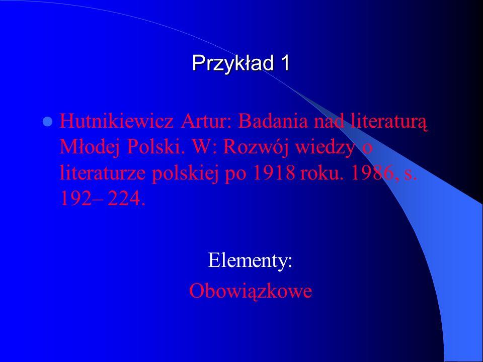 Przykład 1 Hutnikiewicz Artur: Badania nad literaturą Młodej Polski. W: Rozwój wiedzy o literaturze polskiej po 1918 roku. 1986, s. 192– 224. Elementy