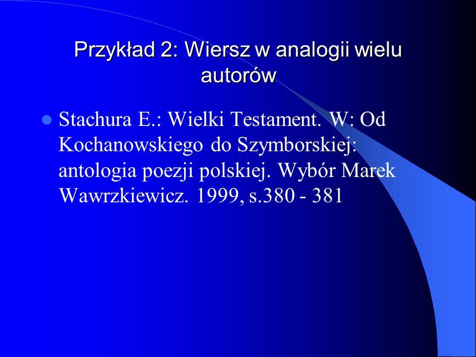 Przykład 2: Wiersz w analogii wielu autorów Stachura E.: Wielki Testament. W: Od Kochanowskiego do Szymborskiej: antologia poezji polskiej. Wybór Mare