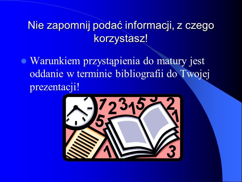 Nie zapomnij podać informacji, z czego korzystasz! Warunkiem przystąpienia do matury jest oddanie w terminie bibliografii do Twojej prezentacji!