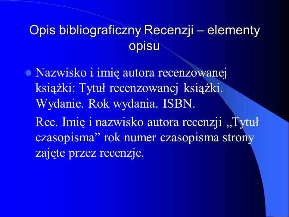Opis bibliograficzny Recenzji – elementy opisu Nazwisko i imię autora recenzowanej książki: Tytuł recenzowanej książki. Wydanie. Rok wydania. ISBN. Re