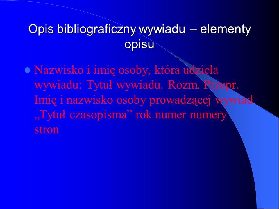 Opis bibliograficzny wywiadu – elementy opisu Nazwisko i imię osoby, która udziela wywiadu: Tytuł wywiadu. Rozm. Przepr. Imię i nazwisko osoby prowadz