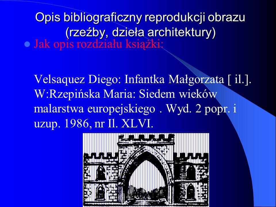 Opis bibliograficzny reprodukcji obrazu (rzeźby, dzieła architektury) Jak opis rozdziału książki: Velsaquez Diego: Infantka Małgorzata [ il.]. W:Rzepi