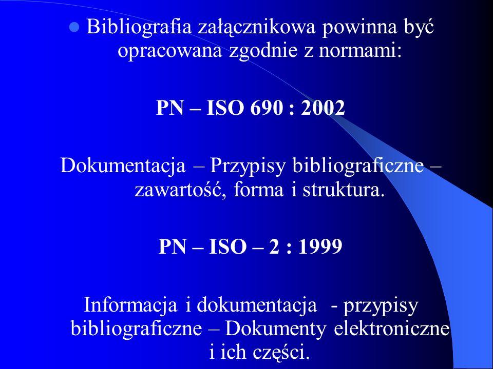 Bibliografia załącznikowa powinna być opracowana zgodnie z normami: PN – ISO 690 : 2002 Dokumentacja – Przypisy bibliograficzne – zawartość, forma i s