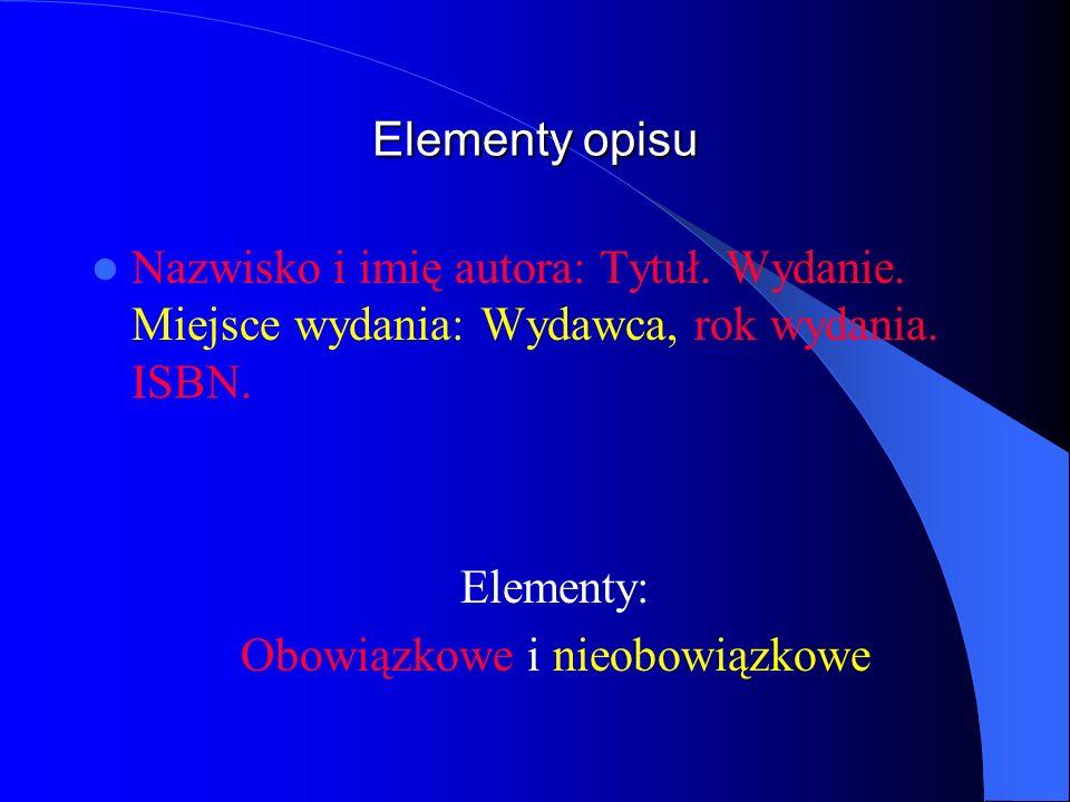 Elementy opisu Nazwisko i imię autora: Tytuł. Wydanie. Miejsce wydania: Wydawca, rok wydania. ISBN. Elementy: Obowiązkowe i nieobowiązkowe