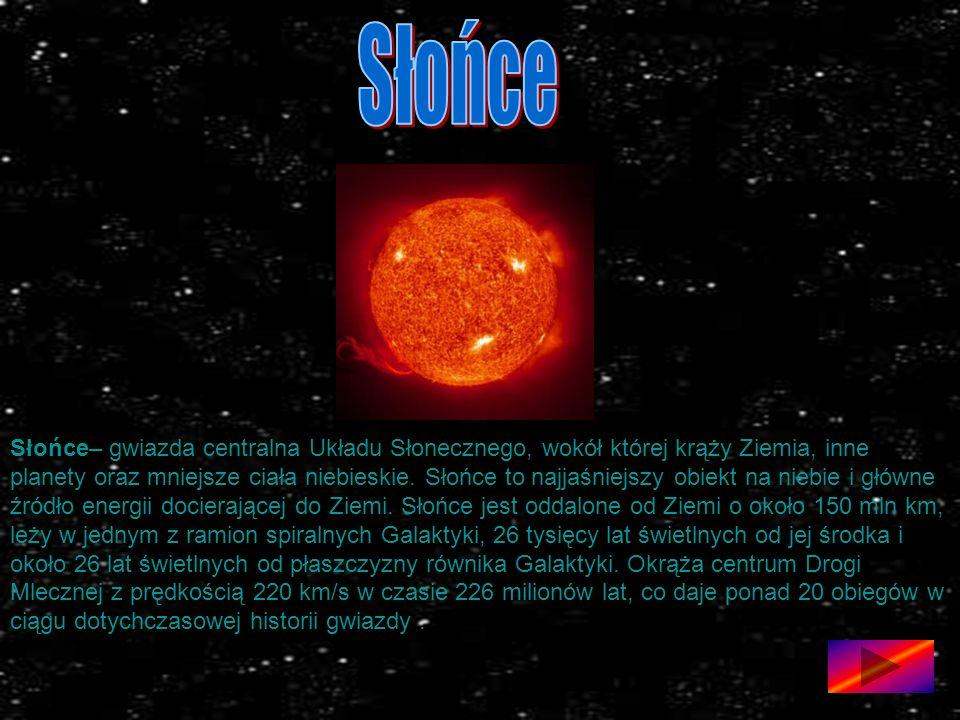 Słońce– gwiazda centralna Układu Słonecznego, wokół której krąży Ziemia, inne planety oraz mniejsze ciała niebieskie.