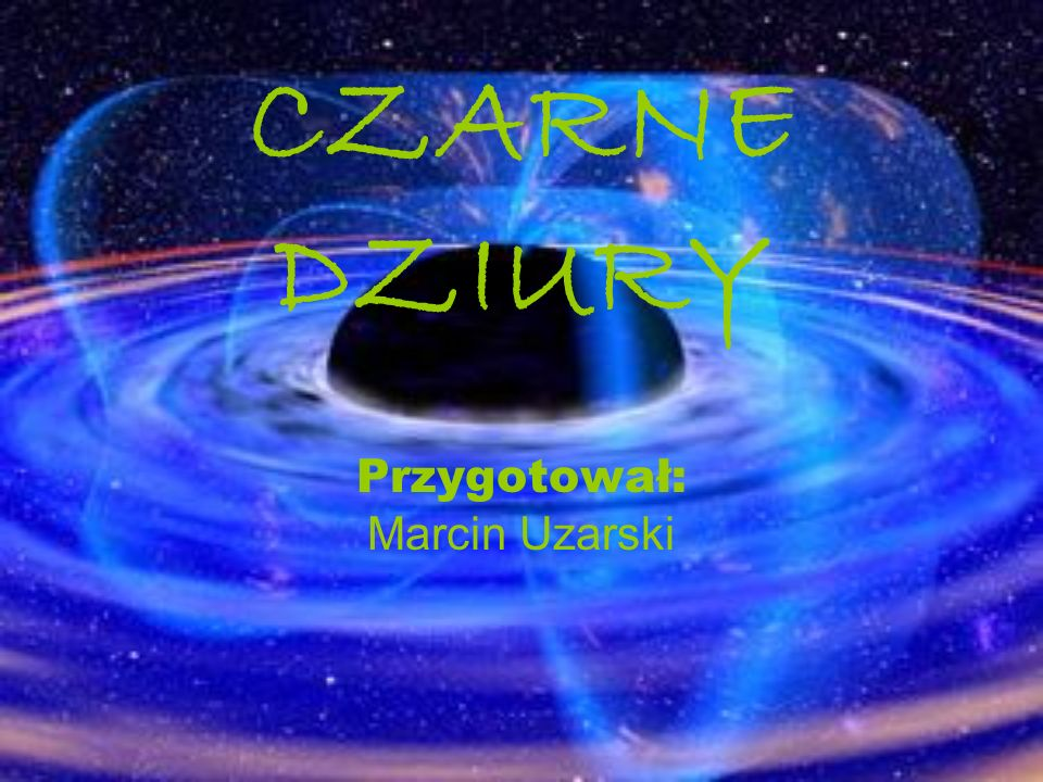 CZARNE DZIURY Przygotował: Marcin Uzarski